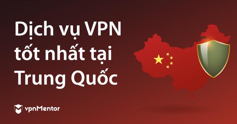 Dịch vụ VPN tốt nhất tại Trung Quốc