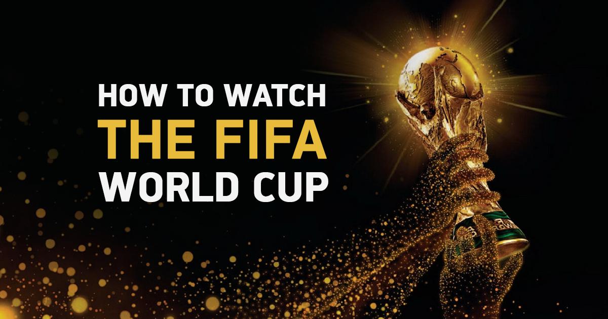 6 cách thực sự hoạt động để xem World Cup 2018 mọi lúc mọi nơi