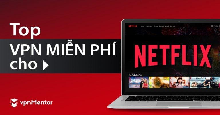 3 Vpn Thực Sự Miễn Phi để Xem Netflix Từ Việt Nam 2020